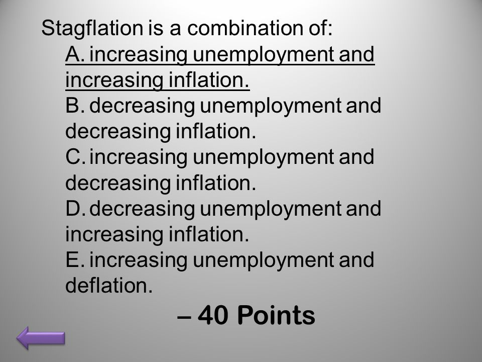 Stagflation is a combination of: A.increasing unemployment and increasing inflation. B.decreasing unemployment and decreasing inflation. C.increasing