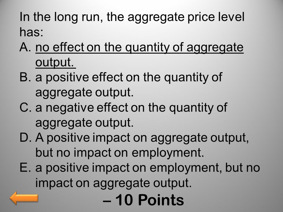 In the long run, the aggregate price level has: A.no effect on the quantity of aggregate output. B.a positive effect on the quantity of aggregate outp