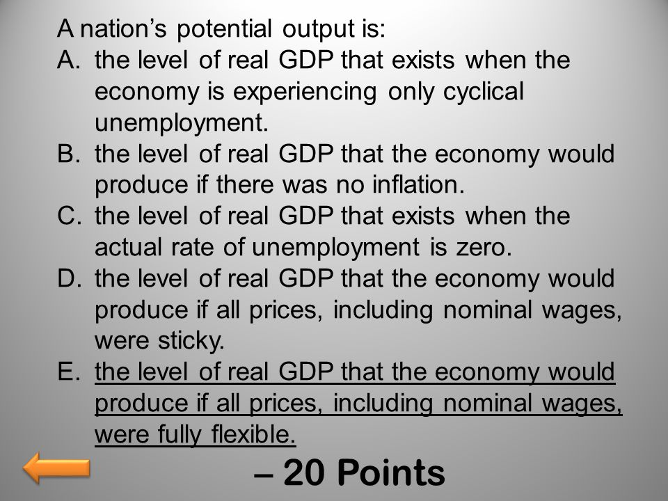 A nation's potential output is: A.the level of real GDP that exists when the economy is experiencing only cyclical unemployment. B.the level of real G