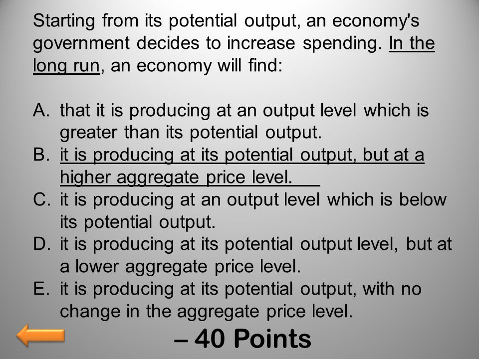Starting from its potential output, an economy's government decides to increase spending. In the long run, an economy will find: A.that it is producin