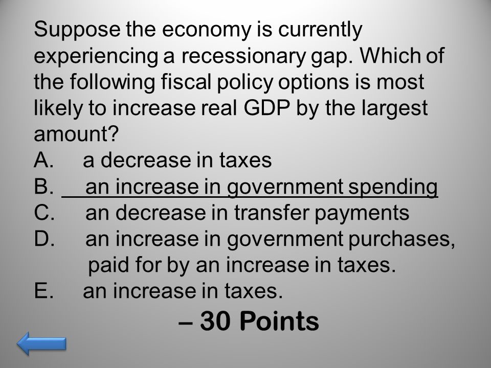 Suppose the economy is currently experiencing a recessionary gap. Which of the following fiscal policy options is most likely to increase real GDP by