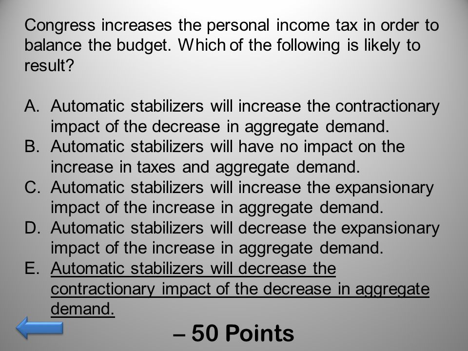 Congress increases the personal income tax in order to balance the budget. Which of the following is likely to result? A.Automatic stabilizers will in