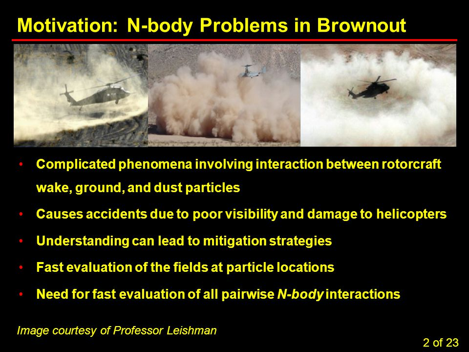2 Task 3.5: Computational Considerations in Brownout Simulations Motivation: N-body Problems in Brownout Complicated phenomena involving interaction between rotorcraft wake, ground, and dust particles Causes accidents due to poor visibility and damage to helicopters Understanding can lead to mitigation strategies Fast evaluation of the fields at particle locations Need for fast evaluation of all pairwise N-body interactions 2 of 23 Image courtesy of Professor Leishman