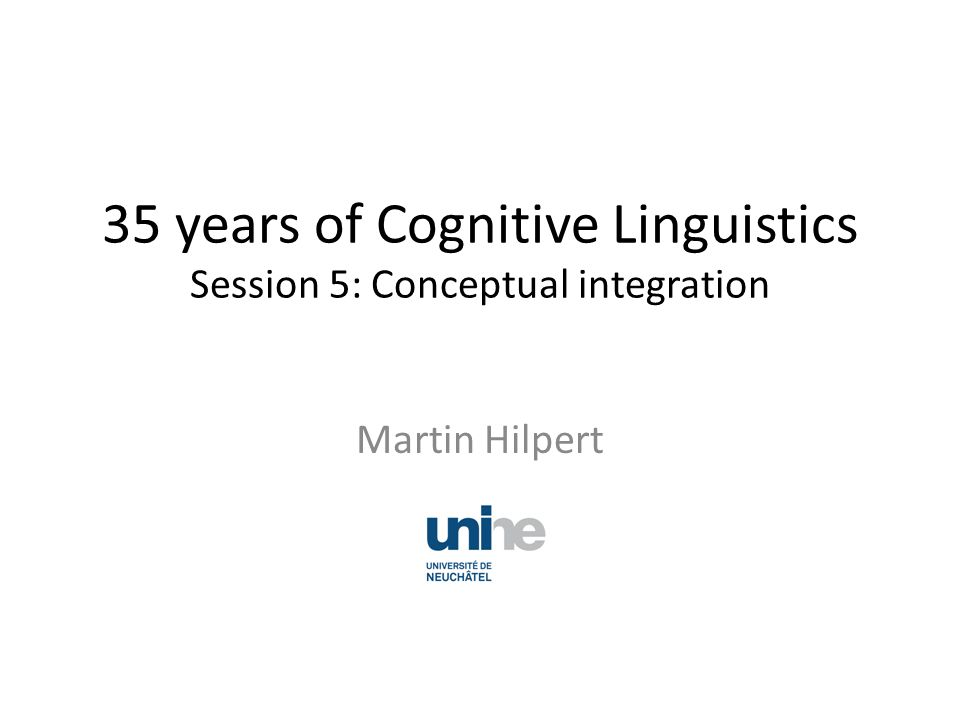 35 years of Cognitive Linguistics Session 5: Conceptual integration Martin Hilpert
