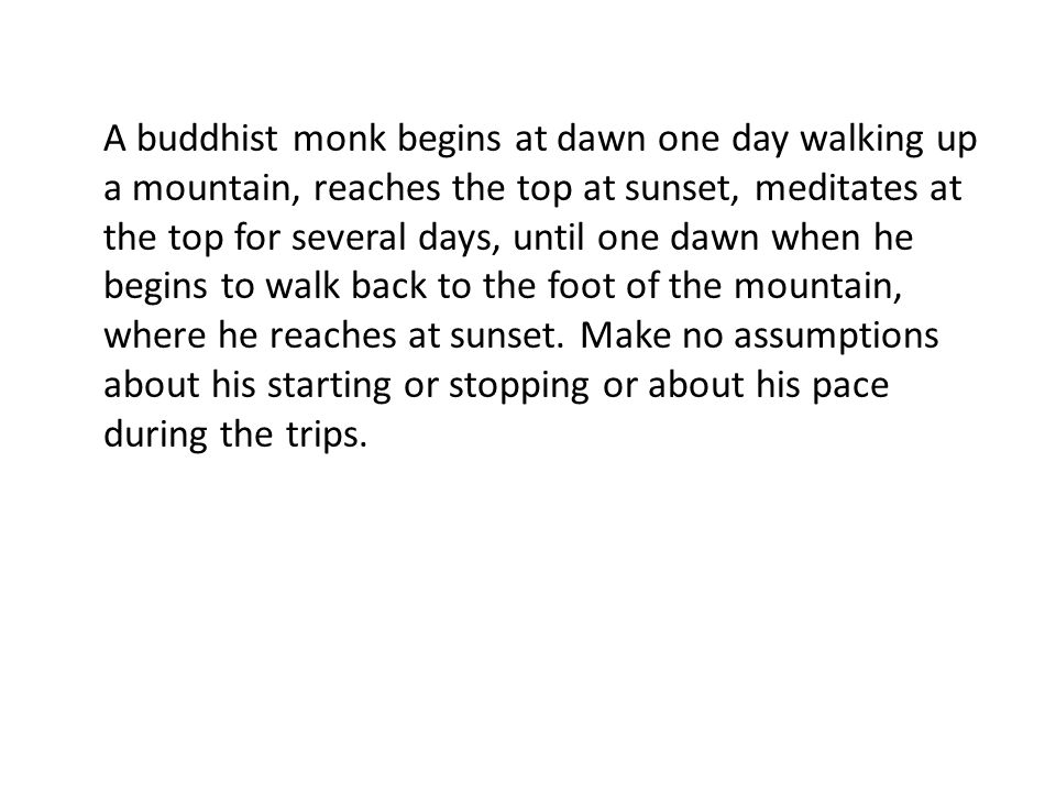 A buddhist monk begins at dawn one day walking up a mountain, reaches the top at sunset, meditates at the top for several days, until one dawn when he begins to walk back to the foot of the mountain, where he reaches at sunset.