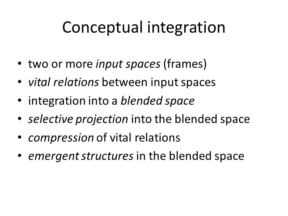 Conceptual integration two or more input spaces (frames) vital relations between input spaces integration into a blended space selective projection into the blended space compression of vital relations emergent structures in the blended space