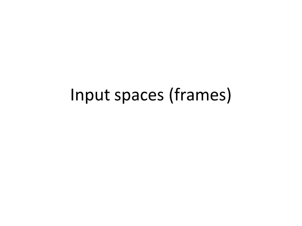 Input spaces (frames)
