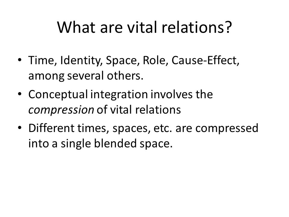 What are vital relations. Time, Identity, Space, Role, Cause-Effect, among several others.