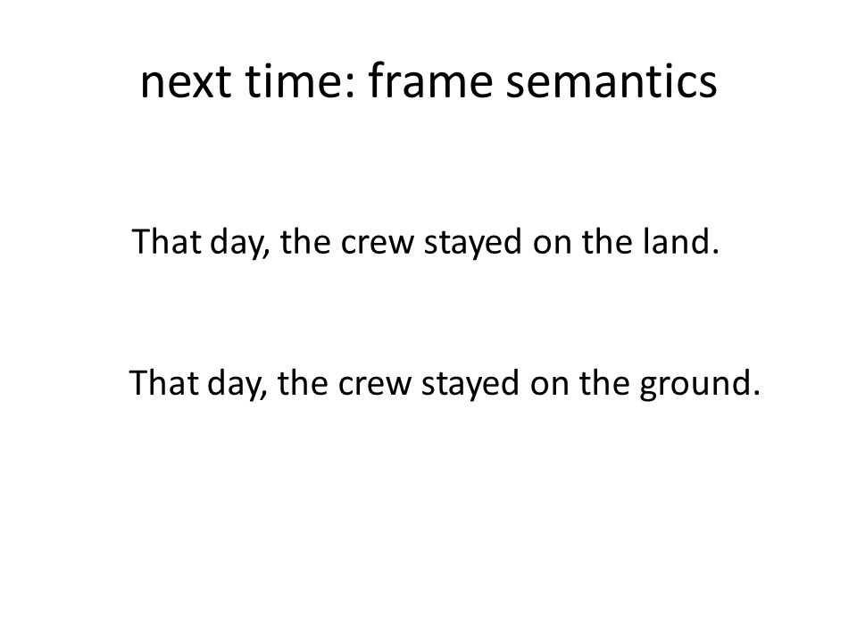 next time: frame semantics That day, the crew stayed on the land.