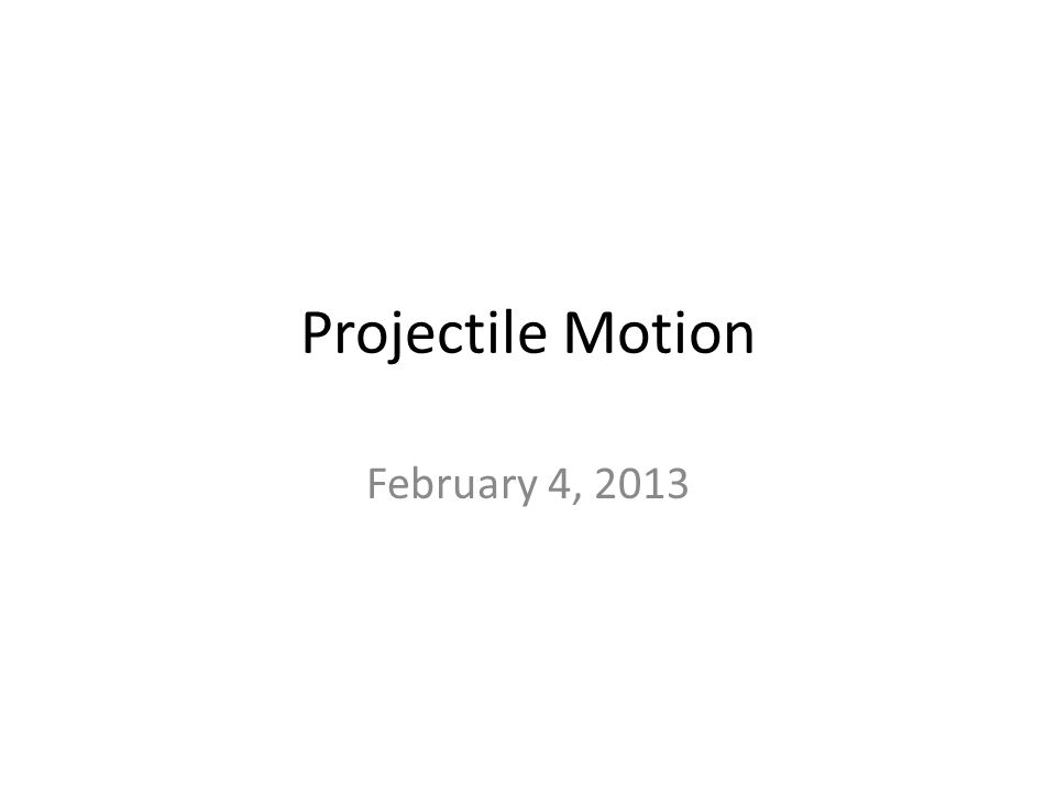 Projectile Motion February 4, 2013