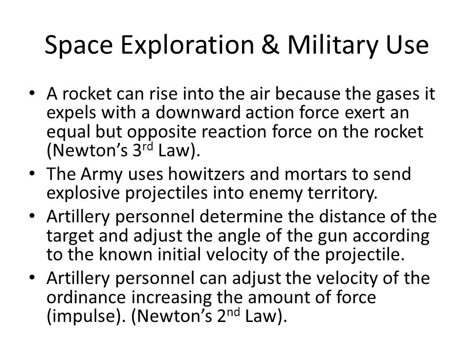 Space Exploration & Military Use A rocket can rise into the air because the gases it expels with a downward action force exert an equal but opposite reaction force on the rocket (Newton's 3 rd Law).