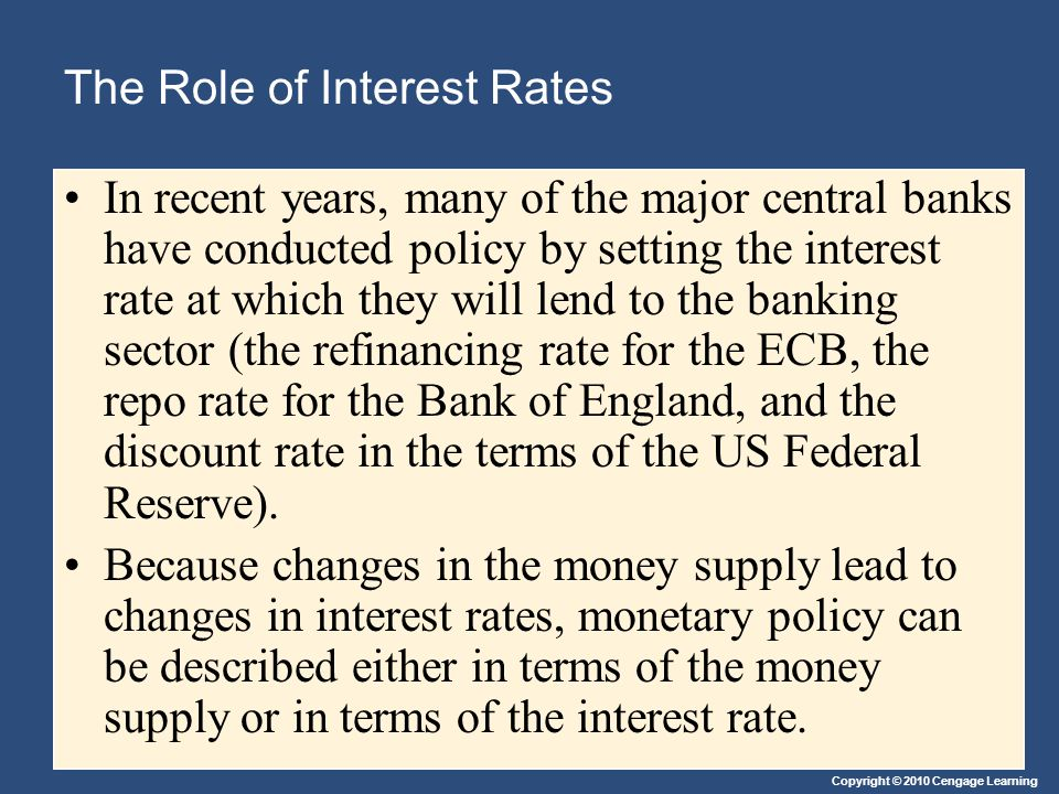 Copyright © 2010 Cengage Learning The Role of Interest Rates In recent years, many of the major central banks have conducted policy by setting the interest rate at which they will lend to the banking sector (the refinancing rate for the ECB, the repo rate for the Bank of England, and the discount rate in the terms of the US Federal Reserve).