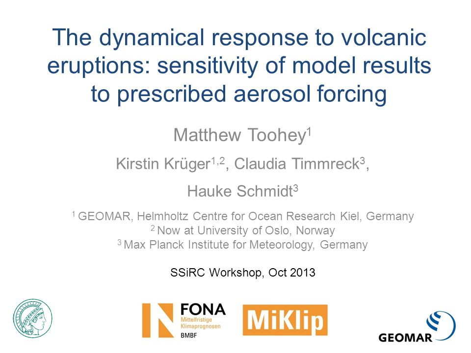 The dynamical response to volcanic eruptions: sensitivity of model results to prescribed aerosol forcing Matthew Toohey 1 Kirstin Krüger 1,2, Claudia Timmreck 3, Hauke Schmidt 3 1 GEOMAR, Helmholtz Centre for Ocean Research Kiel, Germany 2 Now at University of Oslo, Norway 3 Max Planck Institute for Meteorology, Germany SSiRC Workshop, Oct 2013