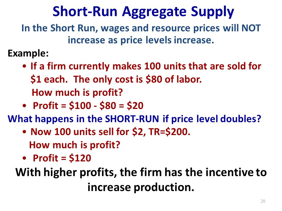 Short-Run Aggregate Supply In the Short Run, wages and resource prices will NOT increase as price levels increase.