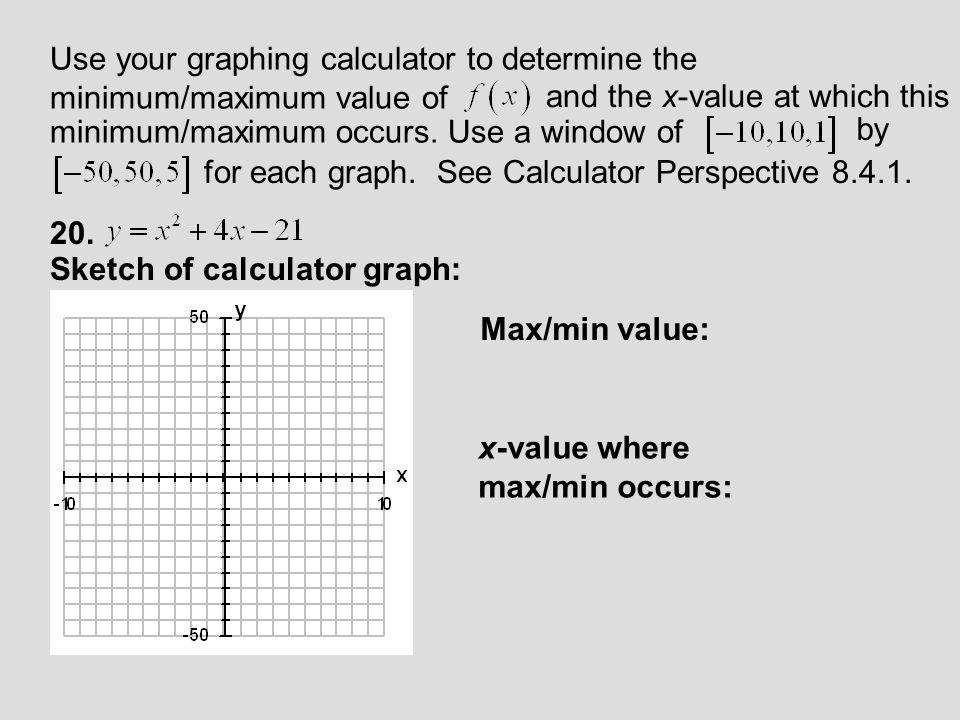 Use your graphing calculator to determine the minimum/maximum value of and the x-value at which this minimum/maximum occurs.