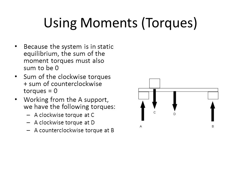 Using Moments (Torques) To calculate the moments, we need to know the distances – (A moment is force X distance) Working from the A support, we have the following moments:  M A = 0 0 = M C + M D + M B – A, there is no moment at A since it is our analysis point – C = (2 ft X 750 lbs) = +1,500 ft-lbs – D = (5 ft X 500 lbs) = +2,500 ft-lbs – B = - (10 ft X ?.