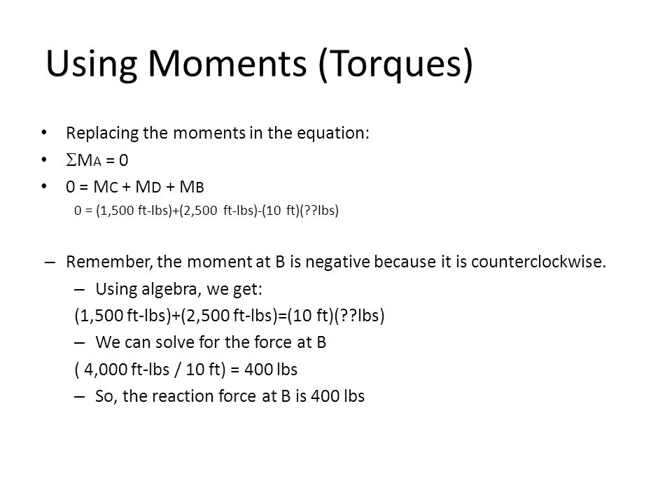 Using Moments (Torques) Replacing the moments in the equation:  M A = 0 0 = M C + M D + M B 0 = (1,500 ft-lbs)+(2,500 ft-lbs)-(10 ft)( lbs) – Remember, the moment at B is negative because it is counterclockwise.