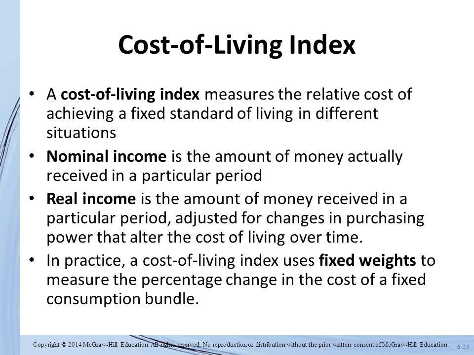 6-25 Cost-of-Living Index A cost-of-living index measures the relative cost of achieving a fixed standard of living in different situations Nominal income is the amount of money actually received in a particular period Real income is the amount of money received in a particular period, adjusted for changes in purchasing power that alter the cost of living over time.