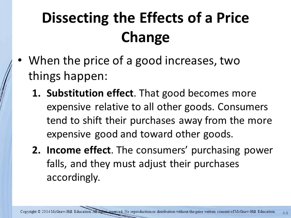 6-8 Dissecting the Effects of a Price Change When the price of a good increases, two things happen: 1.Substitution effect.