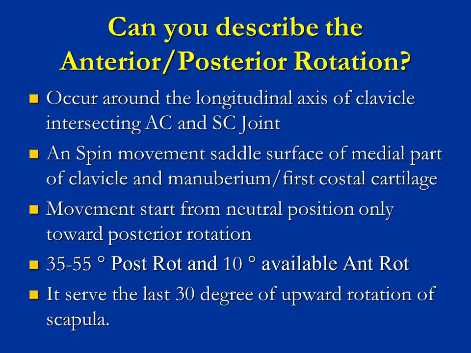 Can you describe the Anterior/Posterior Rotation? Occur around the longitudinal axis of clavicle intersecting AC and SC Joint Occur around the longitu