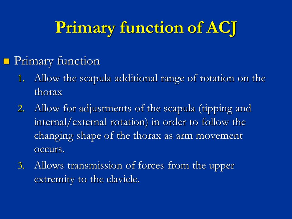 Primary function of ACJ Primary function Primary function 1. Allow the scapula additional range of rotation on the thorax 2. Allow for adjustments of