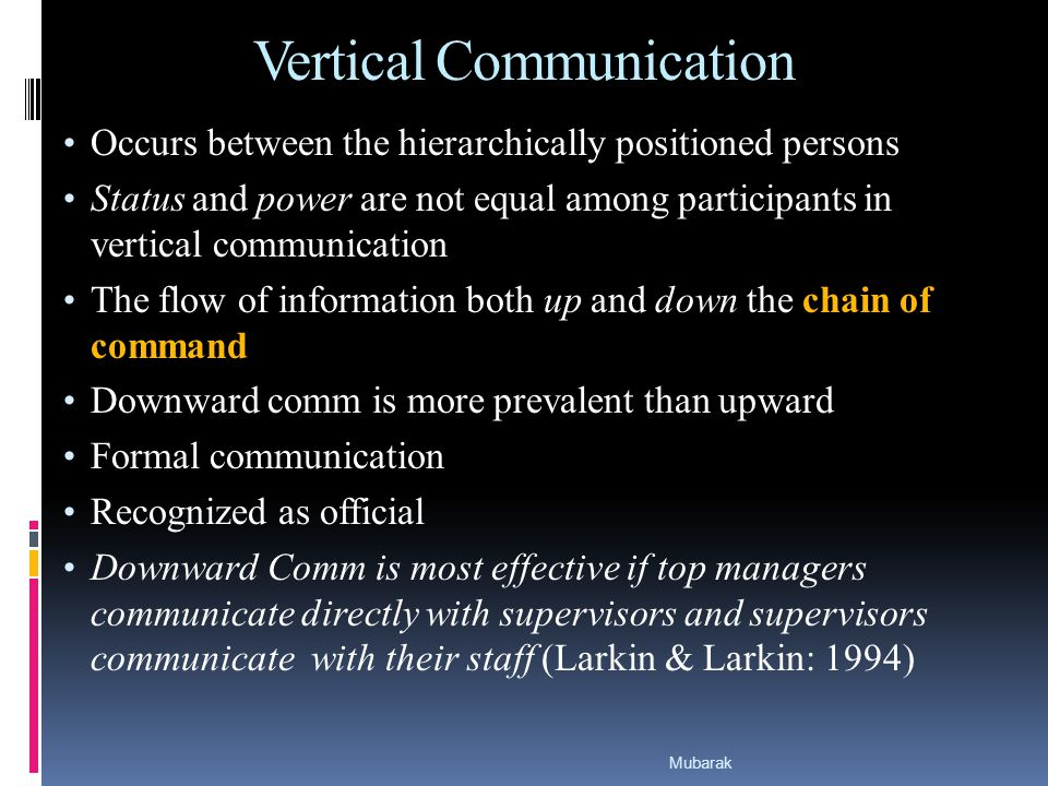 Vertical Communication Occurs between the hierarchically positioned persons Status and power are not equal among participants in vertical communication The flow of information both up and down the chain of command Downward comm is more prevalent than upward Formal communication Recognized as official Downward Comm is most effective if top managers communicate directly with supervisors and supervisors communicate with their staff (Larkin & Larkin: 1994) Mubarak