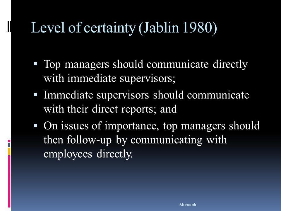 Level of certainty (Jablin 1980)  Top managers should communicate directly with immediate supervisors;  Immediate supervisors should communicate with their direct reports; and  On issues of importance, top managers should then follow-up by communicating with employees directly.
