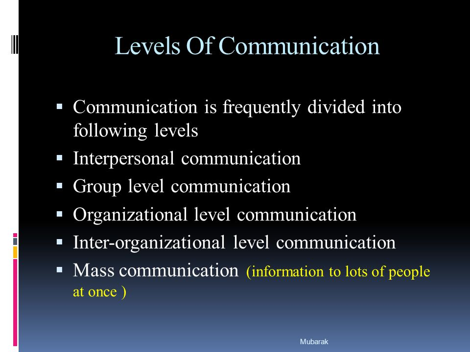 Levels Of Communication  Communication is frequently divided into following levels  Interpersonal communication  Group level communication  Organizational level communication  Inter-organizational level communication  Mass communication (information to lots of people at once ) Mubarak