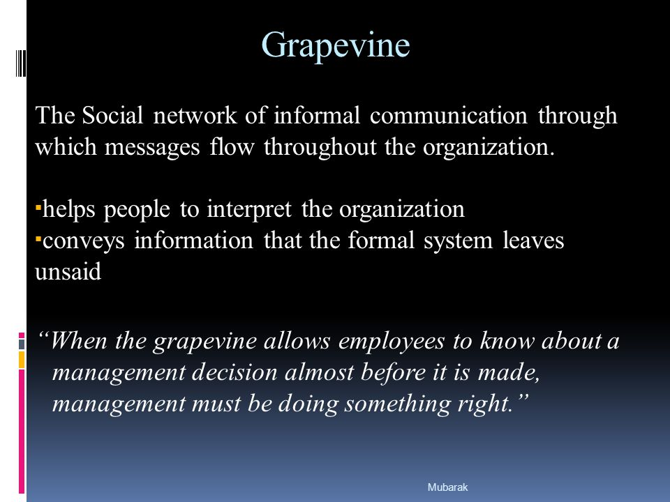 Grapevine The Social network of informal communication through which messages flow throughout the organization.