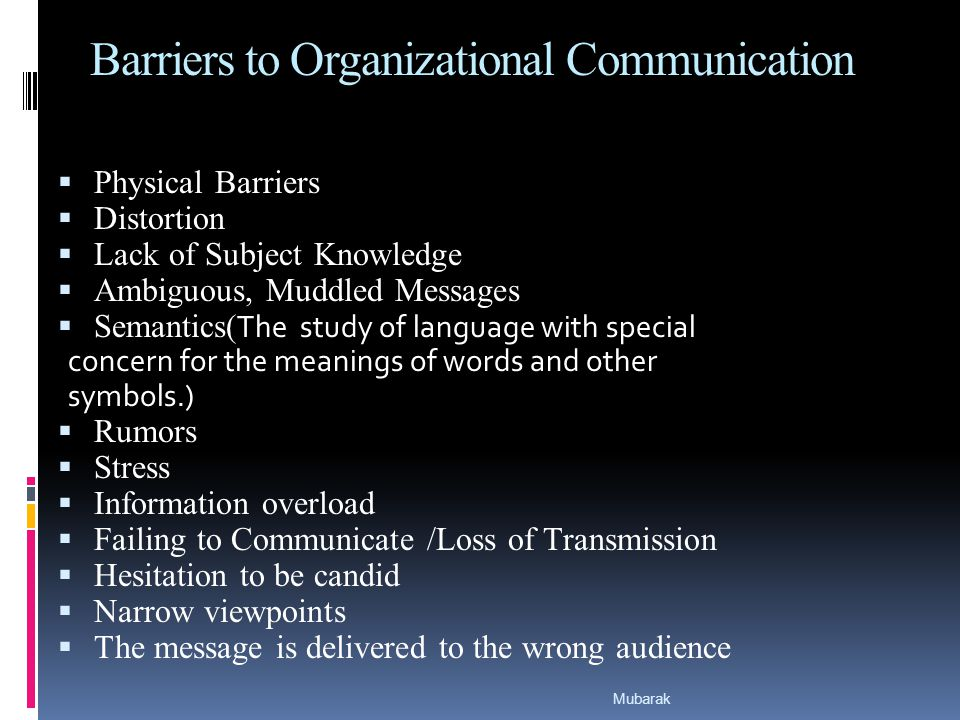 Barriers to Organizational Communication  Physical Barriers  Distortion  Lack of Subject Knowledge  Ambiguous, Muddled Messages  Semantics( The study of language with special concern for the meanings of words and other symbols.)  Rumors  Stress  Information overload  Failing to Communicate /Loss of Transmission  Hesitation to be candid  Narrow viewpoints  The message is delivered to the wrong audience Mubarak