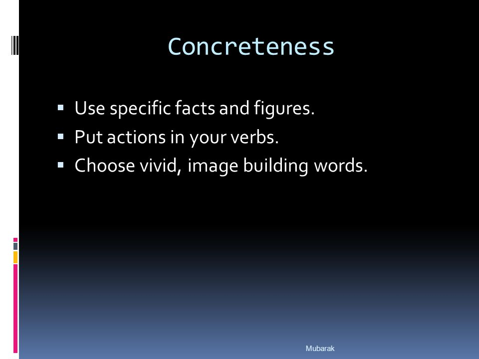 Concreteness  Use specific facts and figures.  Put actions in your verbs.