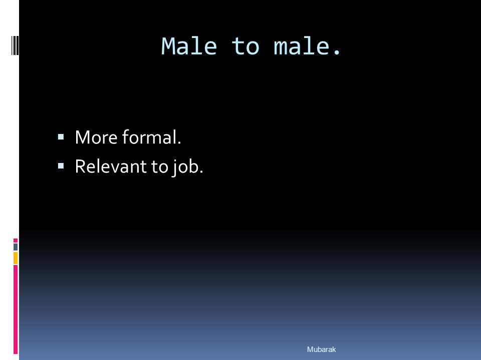 Male to male.  More formal.  Relevant to job. Mubarak