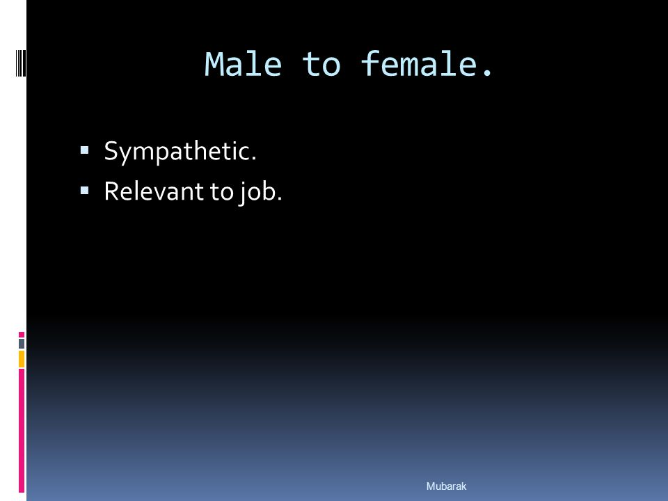 Male to female.  Sympathetic.  Relevant to job. Mubarak