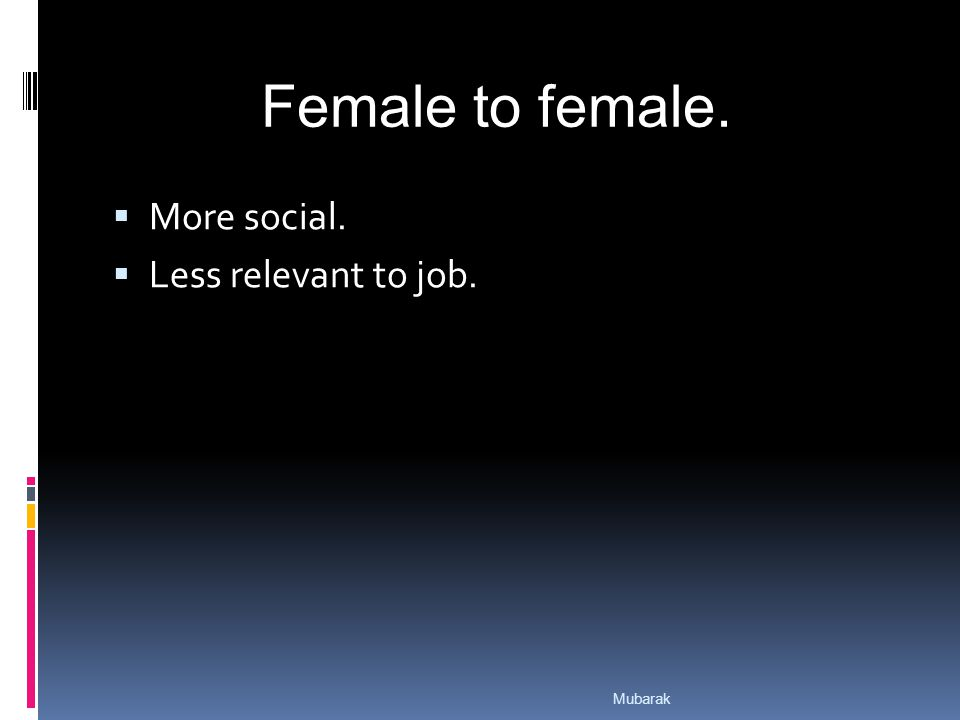  More social.  Less relevant to job. Female to female. Mubarak