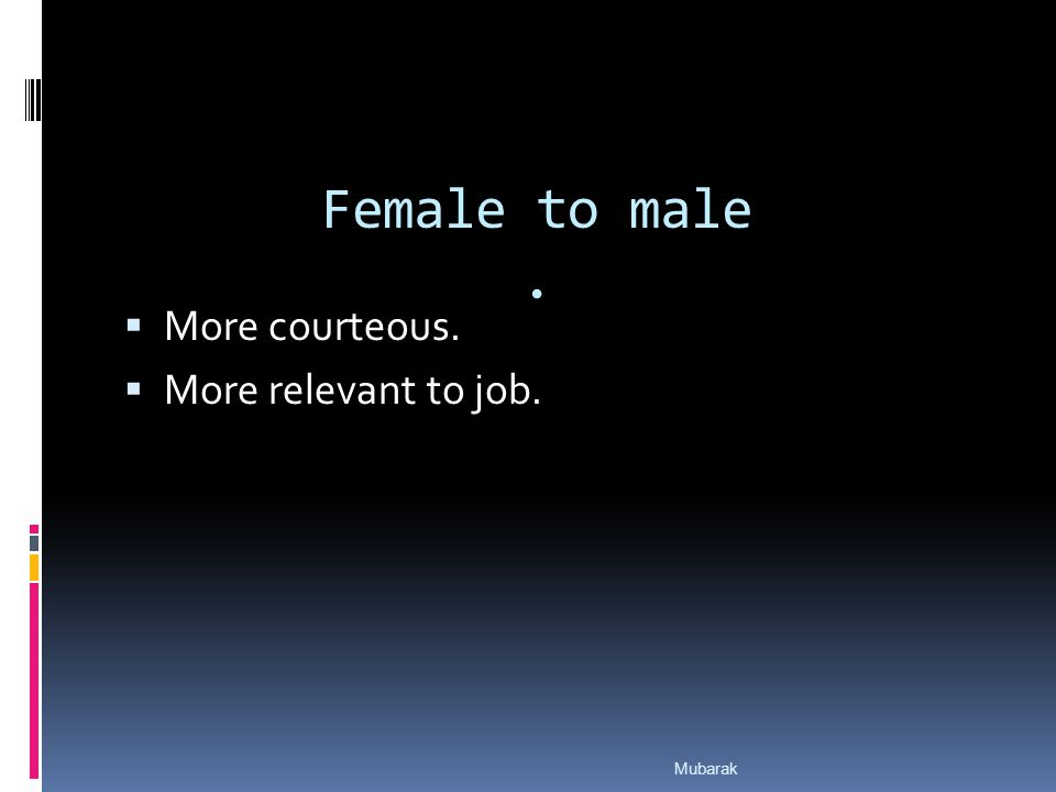 Female to male.  More courteous.  More relevant to job. Mubarak