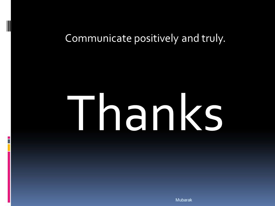 Communicate positively and truly. Thanks Mubarak