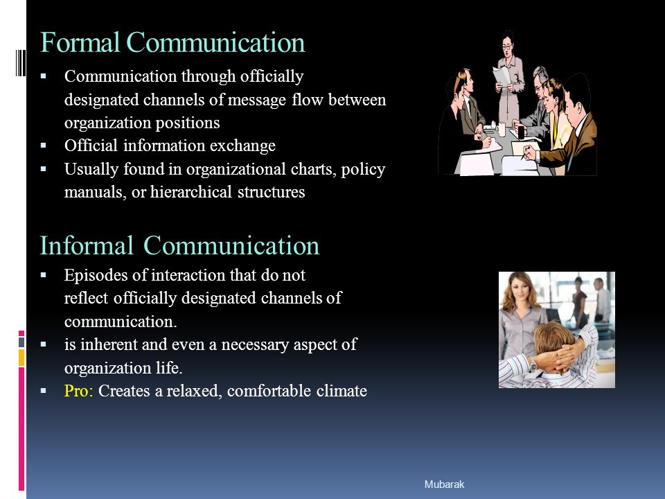 Formal Communication  Communication through officially designated channels of message flow between organization positions  Official information exchange  Usually found in organizational charts, policy manuals, or hierarchical structures Informal Communication  Episodes of interaction that do not reflect officially designated channels of communication.