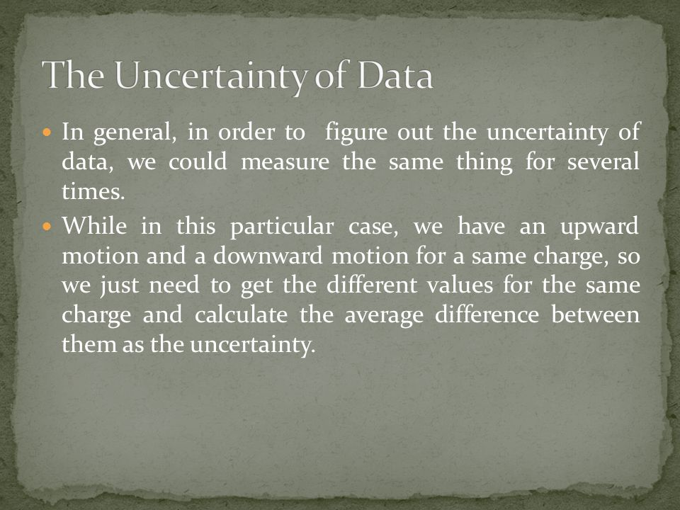 In general, in order to figure out the uncertainty of data, we could measure the same thing for several times.