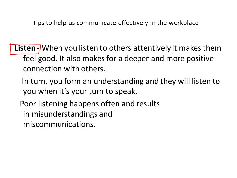 Tips to help us communicate effectively in the workplace Listen - When you listen to others attentively it makes them feel good.