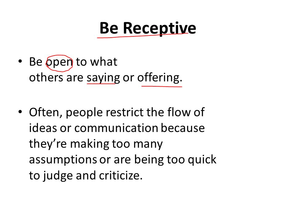 Be Receptive Be open to what others are saying or offering.