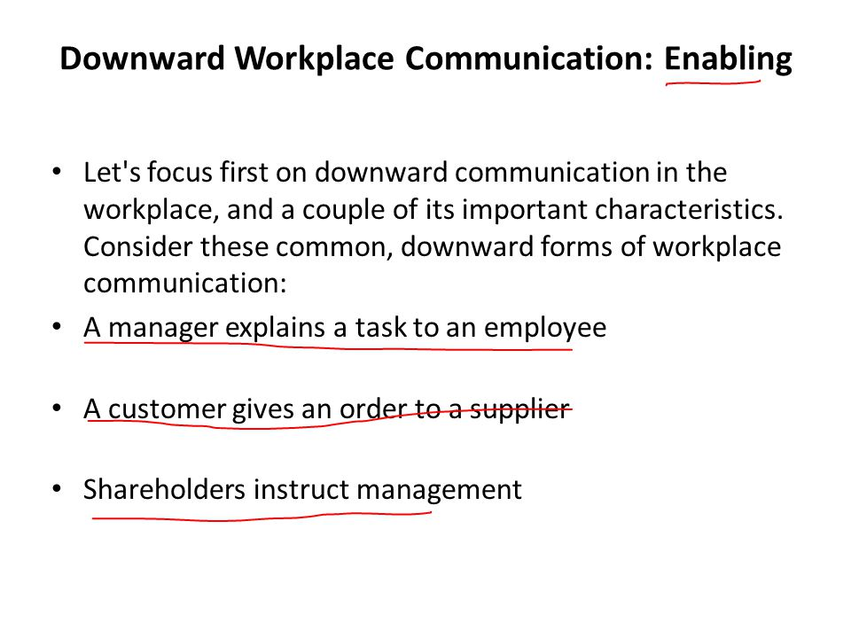 Downward Workplace Communication: Enabling Let s focus first on downward communication in the workplace, and a couple of its important characteristics.