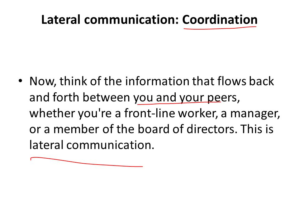Lateral communication: Coordination Now, think of the information that flows back and forth between you and your peers, whether you re a front-line worker, a manager, or a member of the board of directors.