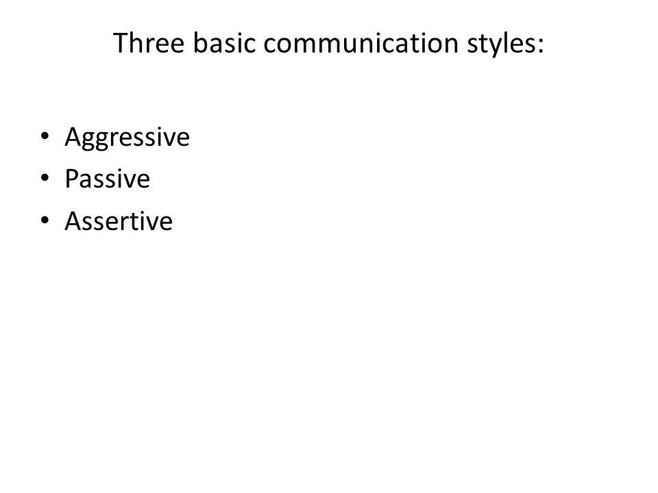 Three basic communication styles: Aggressive Passive Assertive