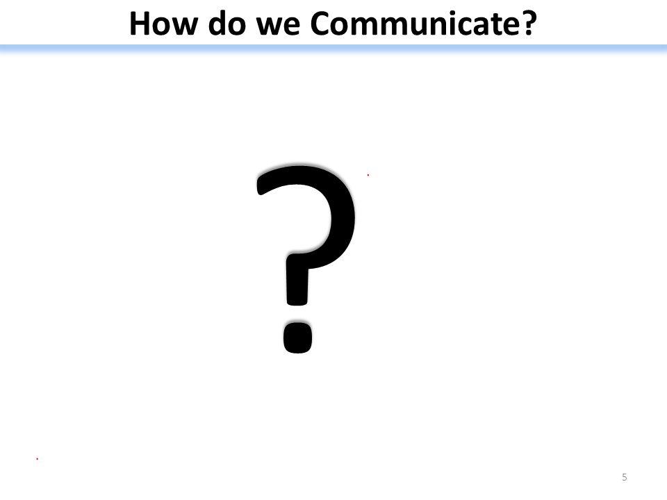 How do we Communicate? 5 ? ?