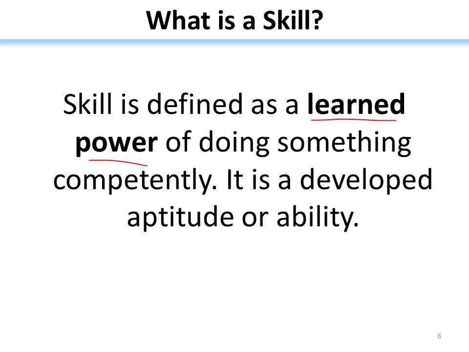 What is a Skill.Skill is defined as a learned power of doing something competently.