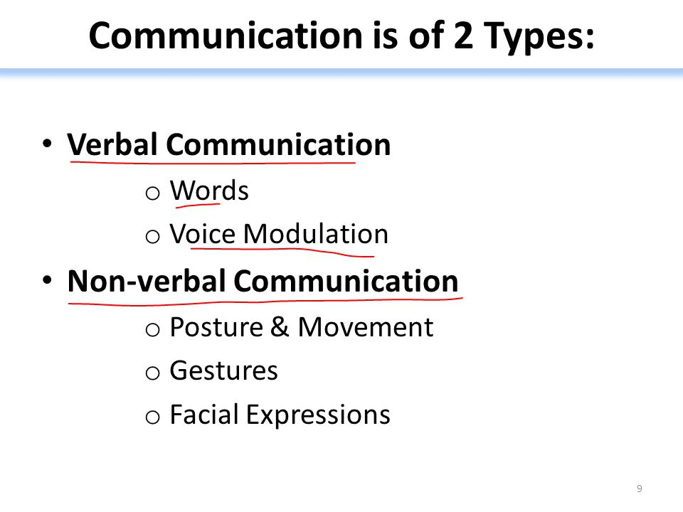 Communication is of 2 Types: Verbal Communication o Words o Voice Modulation Non-verbal Communication o Posture & Movement o Gestures o Facial Expressions 9