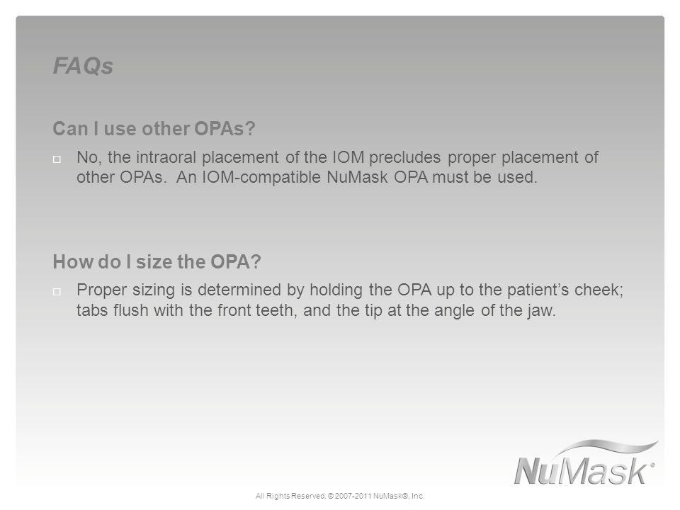 Can I use other OPAs?  No, the intraoral placement of the IOM precludes proper placement of other OPAs. An IOM-compatible NuMask OPA must be used. Ho