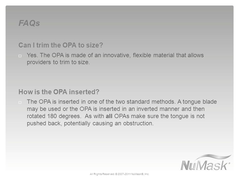Can I trim the OPA to size?  Yes. The OPA is made of an innovative, flexible material that allows providers to trim to size. How is the OPA inserted?