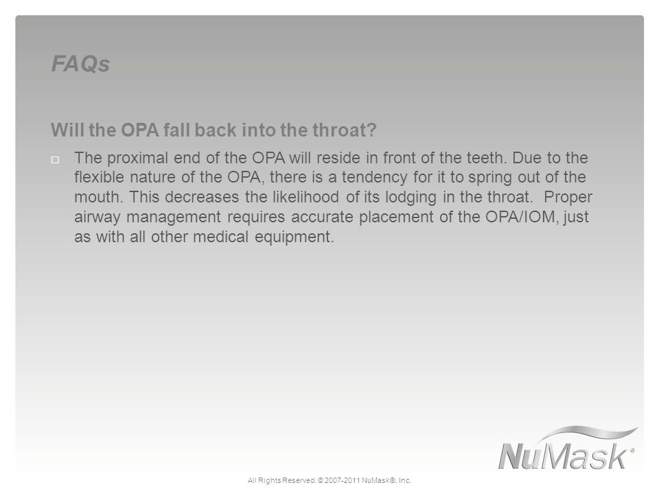 Will the OPA fall back into the throat?  The proximal end of the OPA will reside in front of the teeth. Due to the flexible nature of the OPA, there