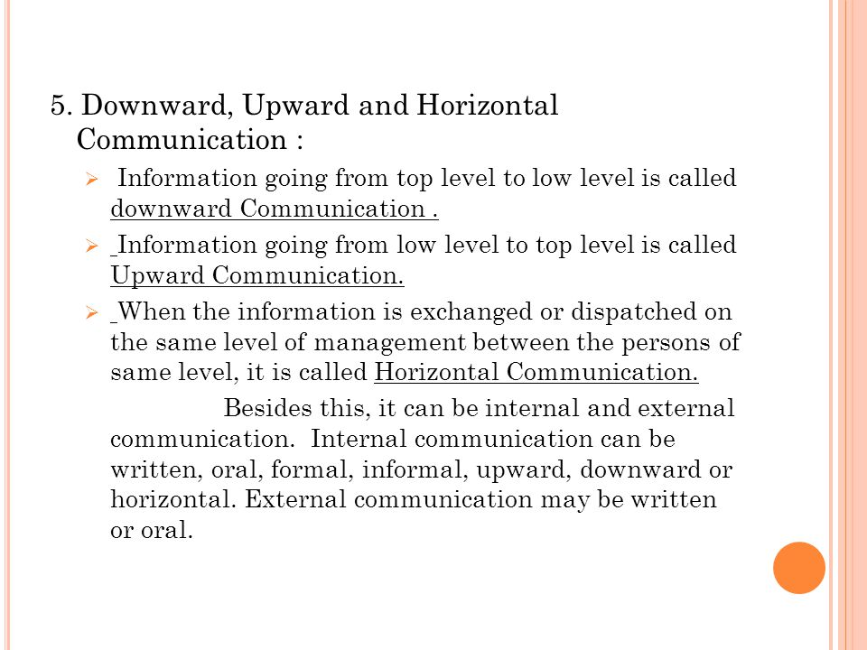 5. Downward, Upward and Horizontal Communication :  Information going from top level to low level is called downward Communication.  Information goi